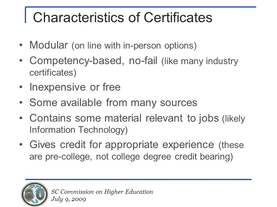 SC Commission on Higher Education July 9, 2009 Characteristics of Certificates Modular (on line with in-person options) Competency-based, no-fail (lik