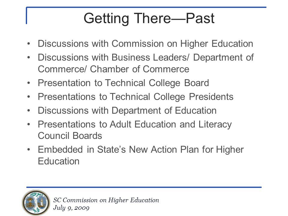 SC Commission on Higher Education July 9, 2009 Getting There—Past Discussions with Commission on Higher Education Discussions with Business Leaders/ D