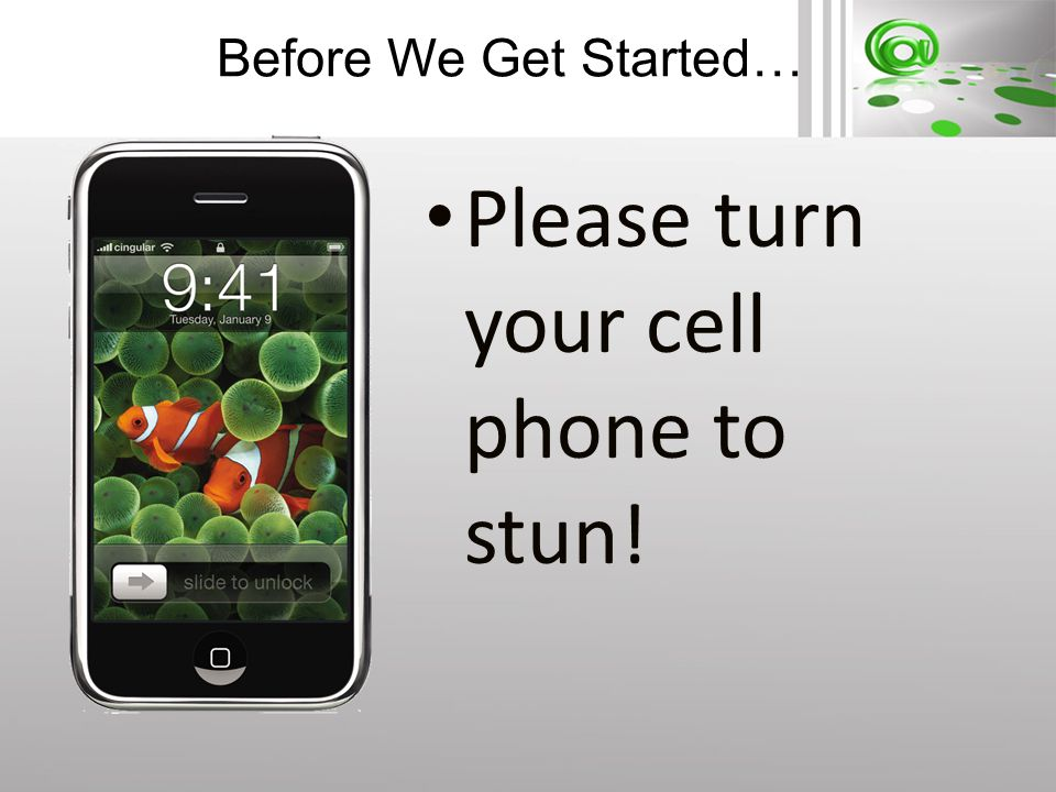 Before We Get Started… Please turn your cell phone to stun!