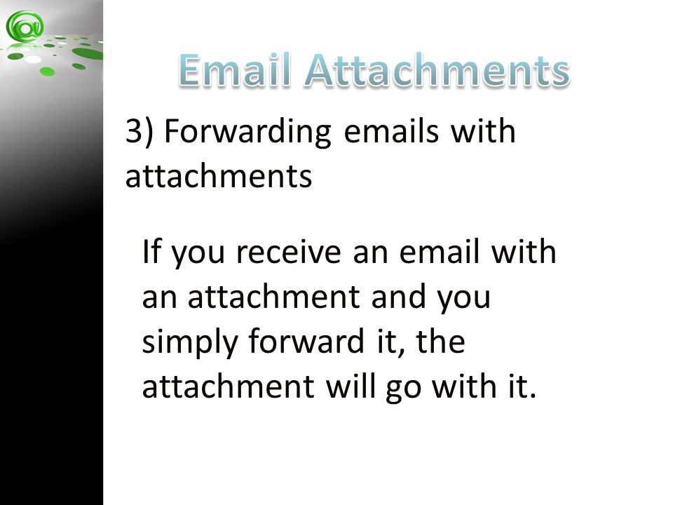 3) Forwarding emails with attachments If you receive an email with an attachment and you simply forward it, the attachment will go with it.