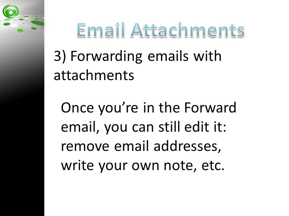 3) Forwarding emails with attachments Once you're in the Forward email, you can still edit it: remove email addresses, write your own note, etc.