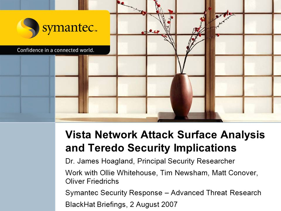 Vista Network Attack Surface Analysis and Teredo Security Implications Dr. James Hoagland, Principal Security Researcher Work with Ollie Whitehouse, T
