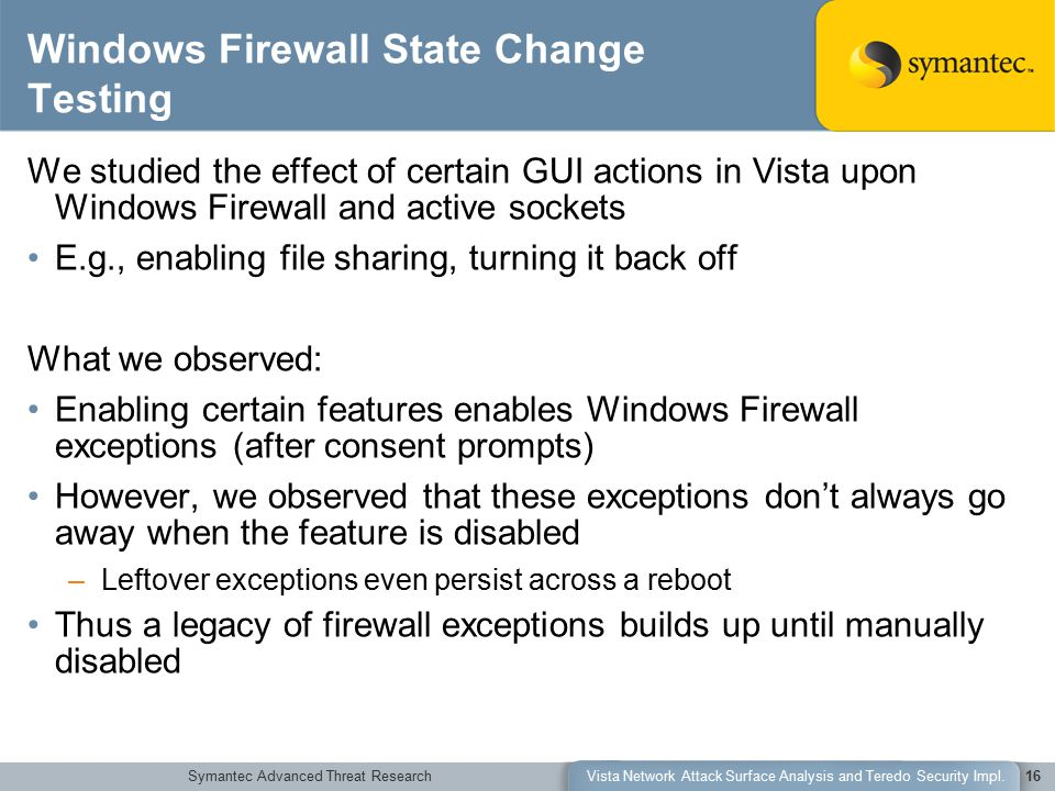 Symantec Advanced Threat ResearchVista Network Attack Surface Analysis and Teredo Security Impl.16 Windows Firewall State Change Testing We studied the effect of certain GUI actions in Vista upon Windows Firewall and active sockets E.g., enabling file sharing, turning it back off What we observed: Enabling certain features enables Windows Firewall exceptions (after consent prompts) However, we observed that these exceptions don't always go away when the feature is disabled –Leftover exceptions even persist across a reboot Thus a legacy of firewall exceptions builds up until manually disabled