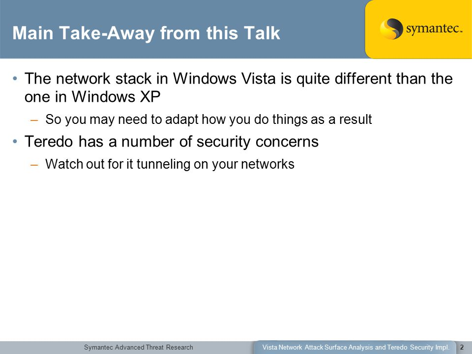 Symantec Advanced Threat ResearchVista Network Attack Surface Analysis and Teredo Security Impl.2 Main Take-Away from this Talk The network stack in Windows Vista is quite different than the one in Windows XP –So you may need to adapt how you do things as a result Teredo has a number of security concerns –Watch out for it tunneling on your networks