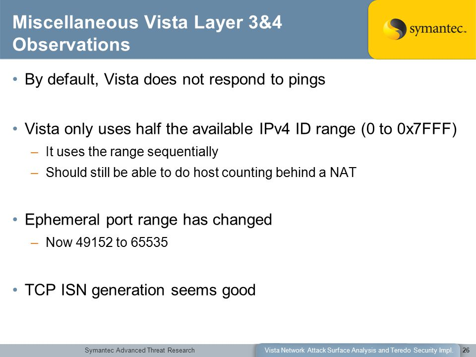 Symantec Advanced Threat ResearchVista Network Attack Surface Analysis and Teredo Security Impl.26 Miscellaneous Vista Layer 3&4 Observations By default, Vista does not respond to pings Vista only uses half the available IPv4 ID range (0 to 0x7FFF) –It uses the range sequentially –Should still be able to do host counting behind a NAT Ephemeral port range has changed –Now 49152 to 65535 TCP ISN generation seems good