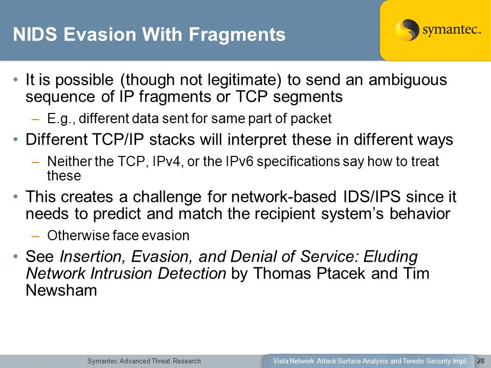 Symantec Advanced Threat ResearchVista Network Attack Surface Analysis and Teredo Security Impl.28 NIDS Evasion With Fragments It is possible (though not legitimate) to send an ambiguous sequence of IP fragments or TCP segments –E.g., different data sent for same part of packet Different TCP/IP stacks will interpret these in different ways –Neither the TCP, IPv4, or the IPv6 specifications say how to treat these This creates a challenge for network-based IDS/IPS since it needs to predict and match the recipient system's behavior –Otherwise face evasion See Insertion, Evasion, and Denial of Service: Eluding Network Intrusion Detection by Thomas Ptacek and Tim Newsham