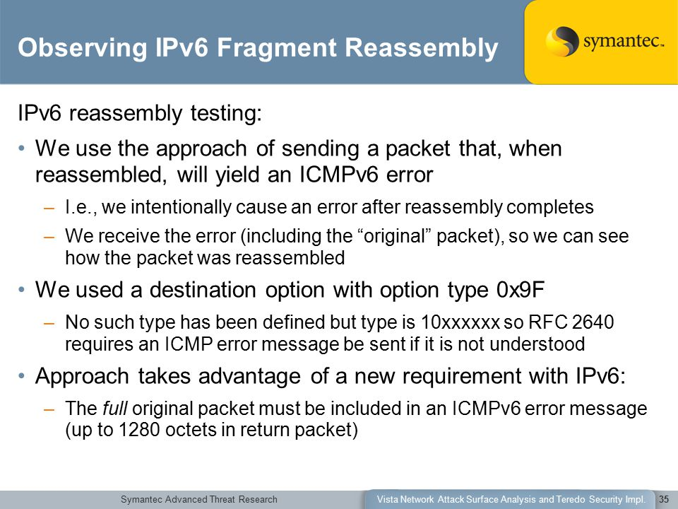 Symantec Advanced Threat ResearchVista Network Attack Surface Analysis and Teredo Security Impl.35 Observing IPv6 Fragment Reassembly IPv6 reassembly testing: We use the approach of sending a packet that, when reassembled, will yield an ICMPv6 error –I.e., we intentionally cause an error after reassembly completes –We receive the error (including the original packet), so we can see how the packet was reassembled We used a destination option with option type 0x9F –No such type has been defined but type is 10xxxxxx so RFC 2640 requires an ICMP error message be sent if it is not understood Approach takes advantage of a new requirement with IPv6: –The full original packet must be included in an ICMPv6 error message (up to 1280 octets in return packet)