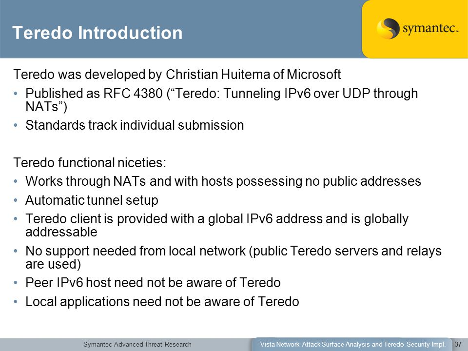 Symantec Advanced Threat ResearchVista Network Attack Surface Analysis and Teredo Security Impl.37 Teredo Introduction Teredo was developed by Christi