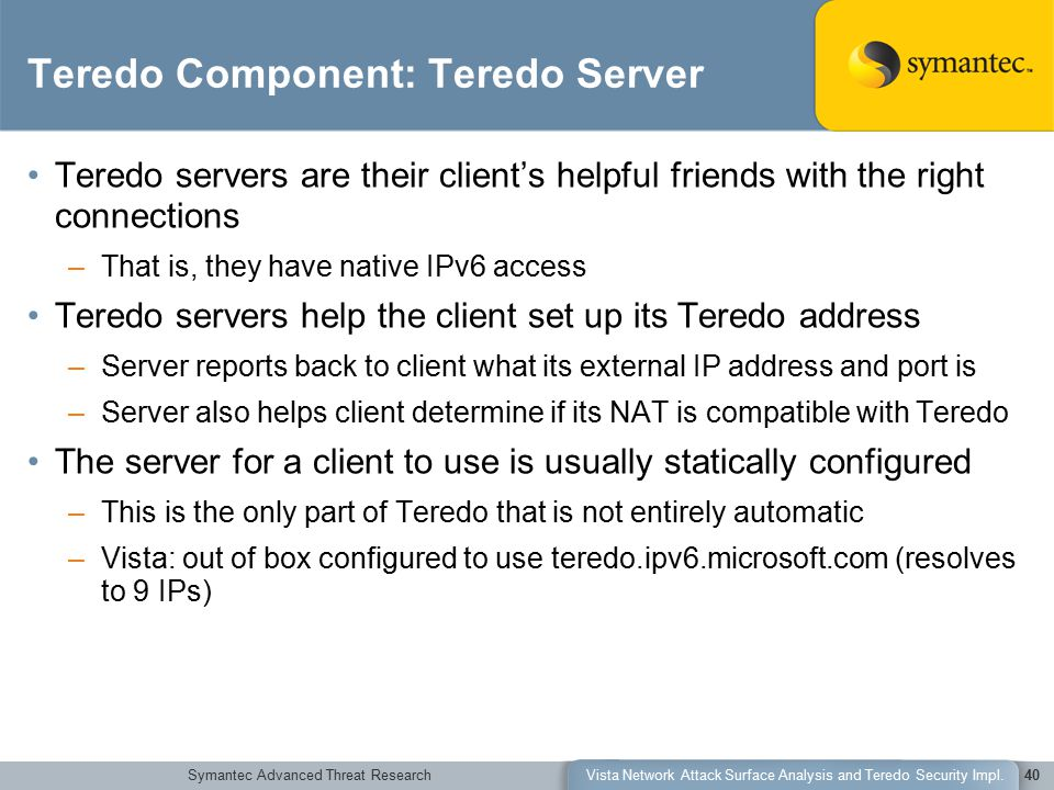 Symantec Advanced Threat ResearchVista Network Attack Surface Analysis and Teredo Security Impl.40 Teredo Component: Teredo Server Teredo servers are their client's helpful friends with the right connections –That is, they have native IPv6 access Teredo servers help the client set up its Teredo address –Server reports back to client what its external IP address and port is –Server also helps client determine if its NAT is compatible with Teredo The server for a client to use is usually statically configured –This is the only part of Teredo that is not entirely automatic –Vista: out of box configured to use teredo.ipv6.microsoft.com (resolves to 9 IPs)