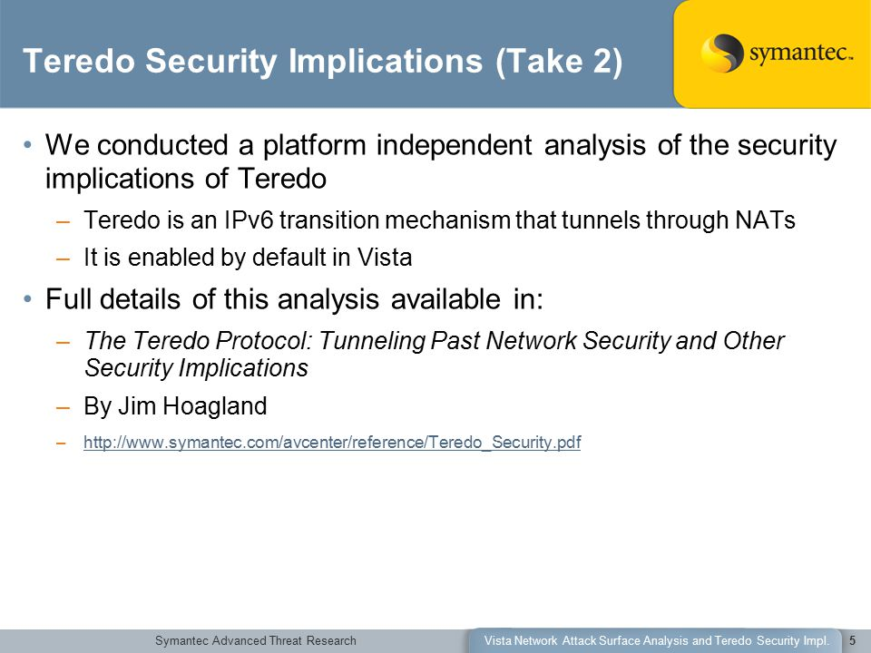 Symantec Advanced Threat ResearchVista Network Attack Surface Analysis and Teredo Security Impl.5 Teredo Security Implications (Take 2) We conducted a platform independent analysis of the security implications of Teredo –Teredo is an IPv6 transition mechanism that tunnels through NATs –It is enabled by default in Vista Full details of this analysis available in: –The Teredo Protocol: Tunneling Past Network Security and Other Security Implications –By Jim Hoagland –http://www.symantec.com/avcenter/reference/Teredo_Security.pdfhttp://www.symantec.com/avcenter/reference/Teredo_Security.pdf