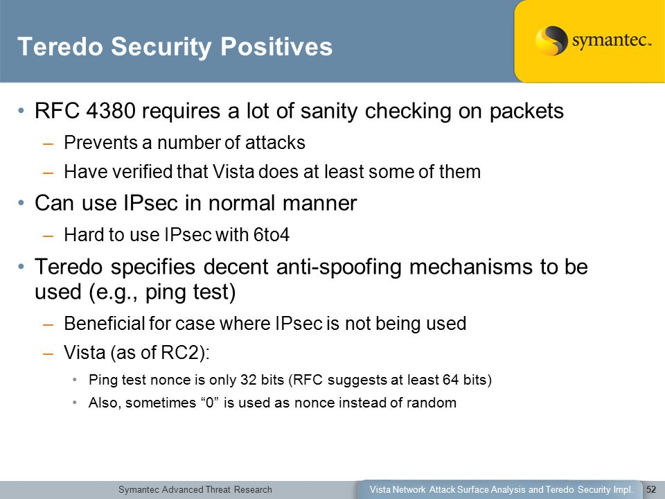 Symantec Advanced Threat ResearchVista Network Attack Surface Analysis and Teredo Security Impl.52 Teredo Security Positives RFC 4380 requires a lot of sanity checking on packets –Prevents a number of attacks –Have verified that Vista does at least some of them Can use IPsec in normal manner –Hard to use IPsec with 6to4 Teredo specifies decent anti-spoofing mechanisms to be used (e.g., ping test) –Beneficial for case where IPsec is not being used –Vista (as of RC2): Ping test nonce is only 32 bits (RFC suggests at least 64 bits) Also, sometimes 0 is used as nonce instead of random