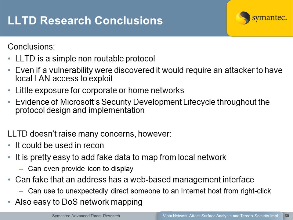 Symantec Advanced Threat ResearchVista Network Attack Surface Analysis and Teredo Security Impl.60 LLTD Research Conclusions Conclusions: LLTD is a simple non routable protocol Even if a vulnerability were discovered it would require an attacker to have local LAN access to exploit Little exposure for corporate or home networks Evidence of Microsoft's Security Development Lifecycle throughout the protocol design and implementation LLTD doesn't raise many concerns, however: It could be used in recon It is pretty easy to add fake data to map from local network –Can even provide icon to display Can fake that an address has a web-based management interface –Can use to unexpectedly direct someone to an Internet host from right-click Also easy to DoS network mapping