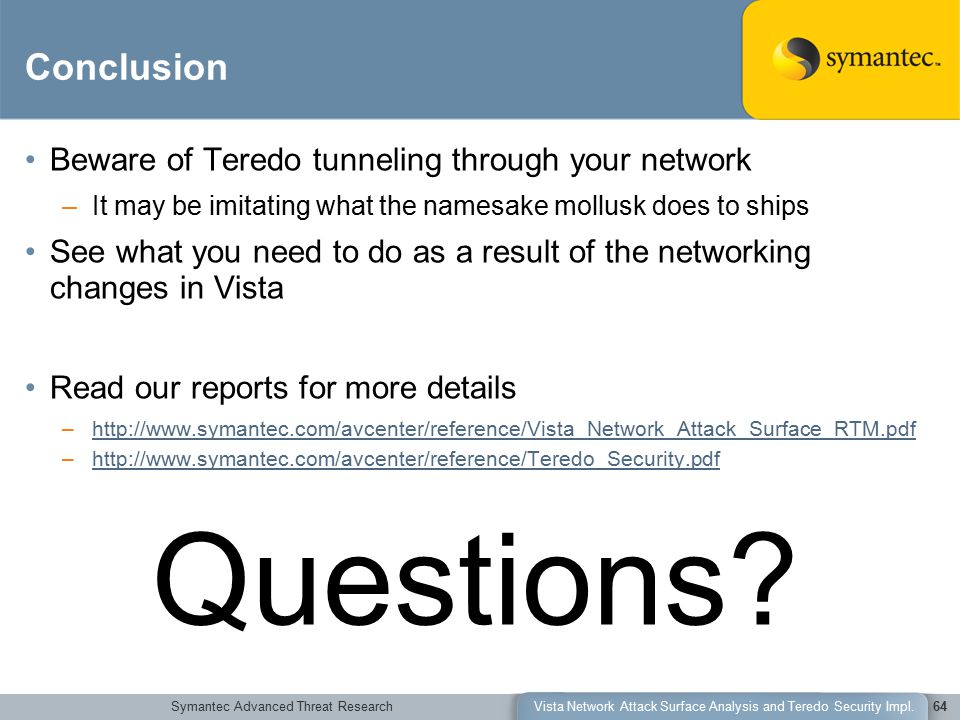 Symantec Advanced Threat ResearchVista Network Attack Surface Analysis and Teredo Security Impl.64 Conclusion Beware of Teredo tunneling through your network –I–It may be imitating what the namesake mollusk does to ships See what you need to do as a result of the networking changes in Vista Read our reports for more details –h–http://www.symantec.com/avcenter/reference/Vista_Network_Attack_Surface_RTM.pdf –h–http://www.symantec.com/avcenter/reference/Teredo_Security.pdf Questions?