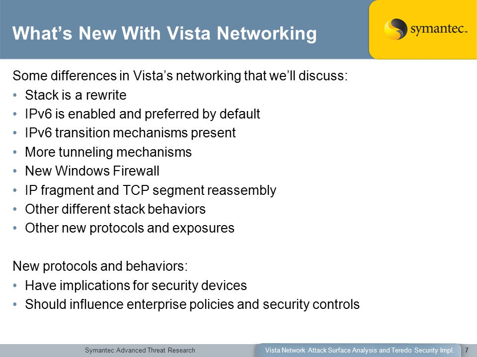 Symantec Advanced Threat ResearchVista Network Attack Surface Analysis and Teredo Security Impl.7 What's New With Vista Networking Some differences in Vista's networking that we'll discuss: Stack is a rewrite IPv6 is enabled and preferred by default IPv6 transition mechanisms present More tunneling mechanisms New Windows Firewall IP fragment and TCP segment reassembly Other different stack behaviors Other new protocols and exposures New protocols and behaviors: Have implications for security devices Should influence enterprise policies and security controls