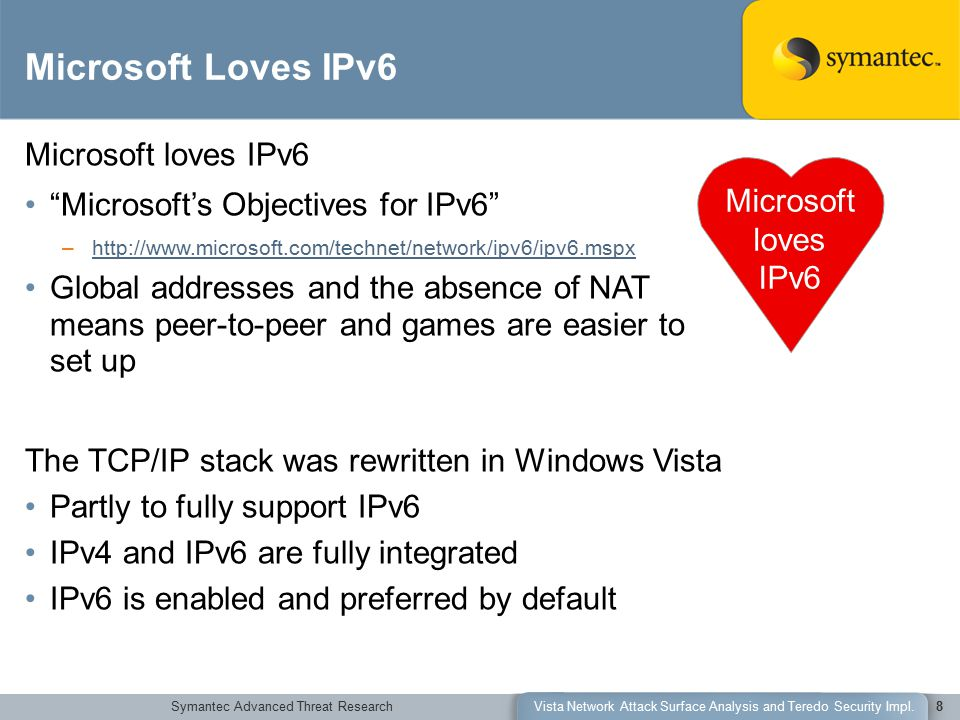 Symantec Advanced Threat ResearchVista Network Attack Surface Analysis and Teredo Security Impl.8 Microsoft loves IPv6 Microsoft's Objectives for IPv6 –http://www.microsoft.com/technet/network/ipv6/ipv6.mspxhttp://www.microsoft.com/technet/network/ipv6/ipv6.mspx Global addresses and the absence of NAT means peer-to-peer and games are easier to set up The TCP/IP stack was rewritten in Windows Vista Partly to fully support IPv6 IPv4 and IPv6 are fully integrated IPv6 is enabled and preferred by default Microsoft Loves IPv6 Microsoft loves IPv6