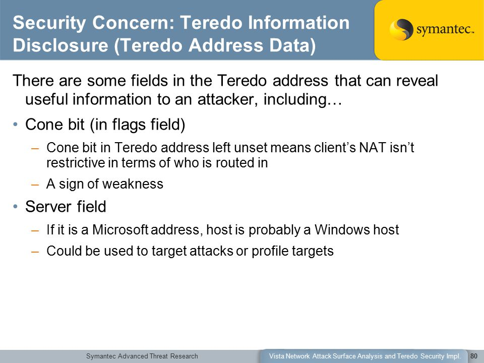 Symantec Advanced Threat ResearchVista Network Attack Surface Analysis and Teredo Security Impl.80 Security Concern: Teredo Information Disclosure (Teredo Address Data) There are some fields in the Teredo address that can reveal useful information to an attacker, including… Cone bit (in flags field) –Cone bit in Teredo address left unset means client's NAT isn't restrictive in terms of who is routed in –A sign of weakness Server field –If it is a Microsoft address, host is probably a Windows host –Could be used to target attacks or profile targets