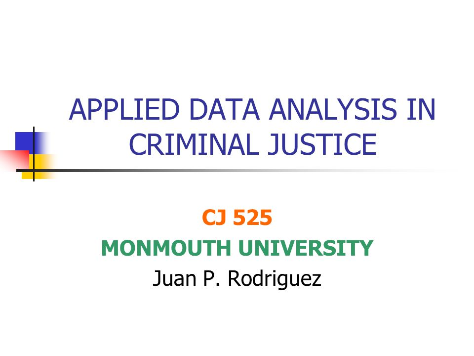 APPLIED DATA ANALYSIS IN CRIMINAL JUSTICE CJ 525 MONMOUTH UNIVERSITY Juan P. Rodriguez