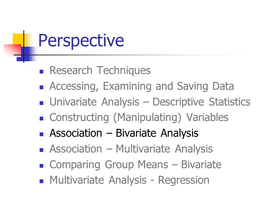 Perspective Research Techniques Accessing, Examining and Saving Data Univariate Analysis – Descriptive Statistics Constructing (Manipulating) Variables Association – Bivariate Analysis Association – Multivariate Analysis Comparing Group Means – Bivariate Multivariate Analysis - Regression