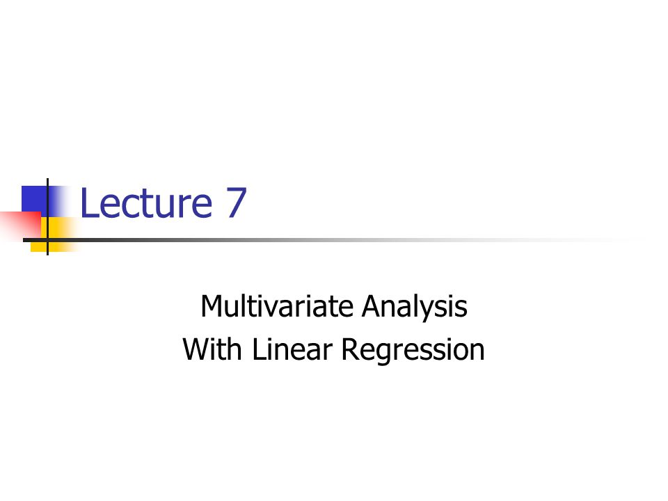 Lectures 5 and 6 examined methods for testing relationships between 2 variables: bivariate analysis Many projects, however, require testing the association of multiple independent variables with a dependent variable: multivariate analysis Multivariate analysis is performed after the researchers understand the characteristics of individual variables (univariate) and the relationships between any 2 variables (bivariate)