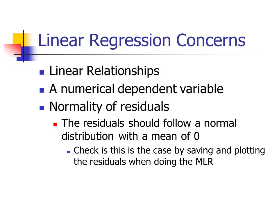 Linear Regression Concerns Linear Relationships A numerical dependent variable Normality of residuals The residuals should follow a normal distribution with a mean of 0 Check is this is the case by saving and plotting the residuals when doing the MLR
