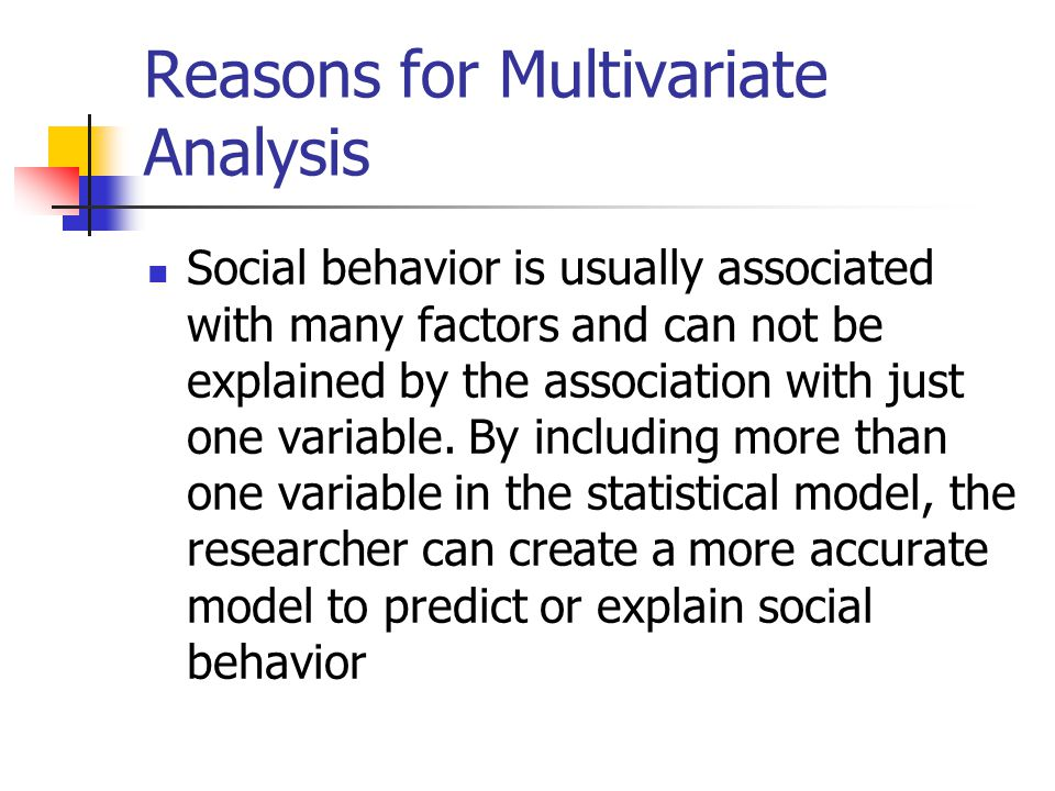 Reasons for Multivariate Analysis Social behavior is usually associated with many factors and can not be explained by the association with just one variable.