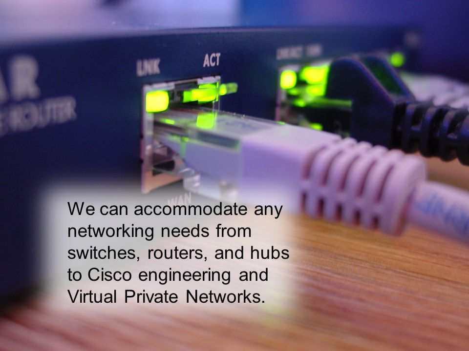 We can accommodate any networking needs from switches, routers, and hubs to Cisco engineering and Virtual Private Networks.