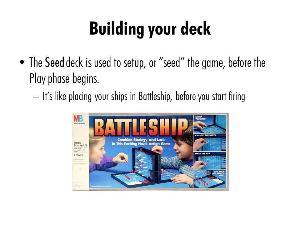 "Building your deck The Seed deck is used to setup, or ""seed"" the game, before the Play phase begins. – It's like placing your ships in Battleship, bef"
