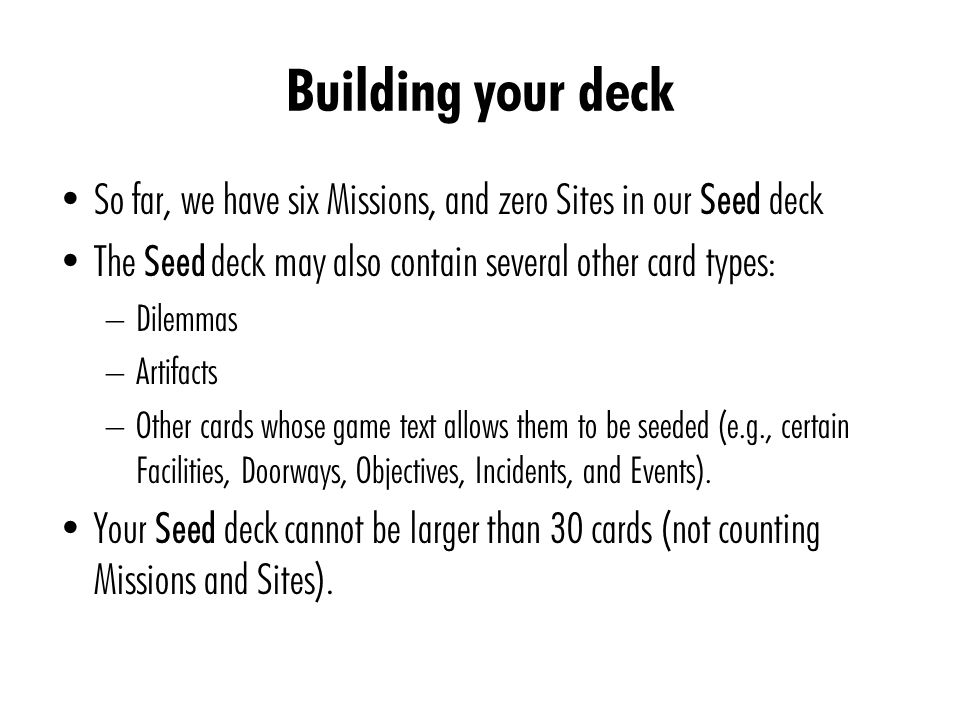 So far, we have six Missions, and zero Sites in our Seed deck The Seed deck may also contain several other card types: – Dilemmas – Artifacts – Other cards whose game text allows them to be seeded (e.g., certain Facilities, Doorways, Objectives, Incidents, and Events).