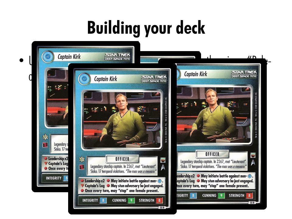 Building your deck Unlike other games (like Magic: The Gathering), there is no Rule- of-4 – There are no upper limits on the number of copies of a card you can stock in your draw deck – If you want to play with 30 copies of Captain Kirk, feel free.