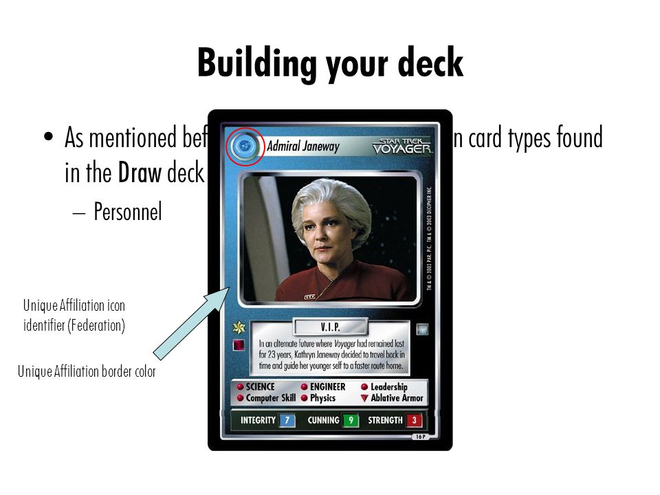 Building your deck As mentioned before, some of the most common card types found in the Draw deck include: – Personnel Unique Affiliation icon identifier (Federation) Unique Affiliation border color