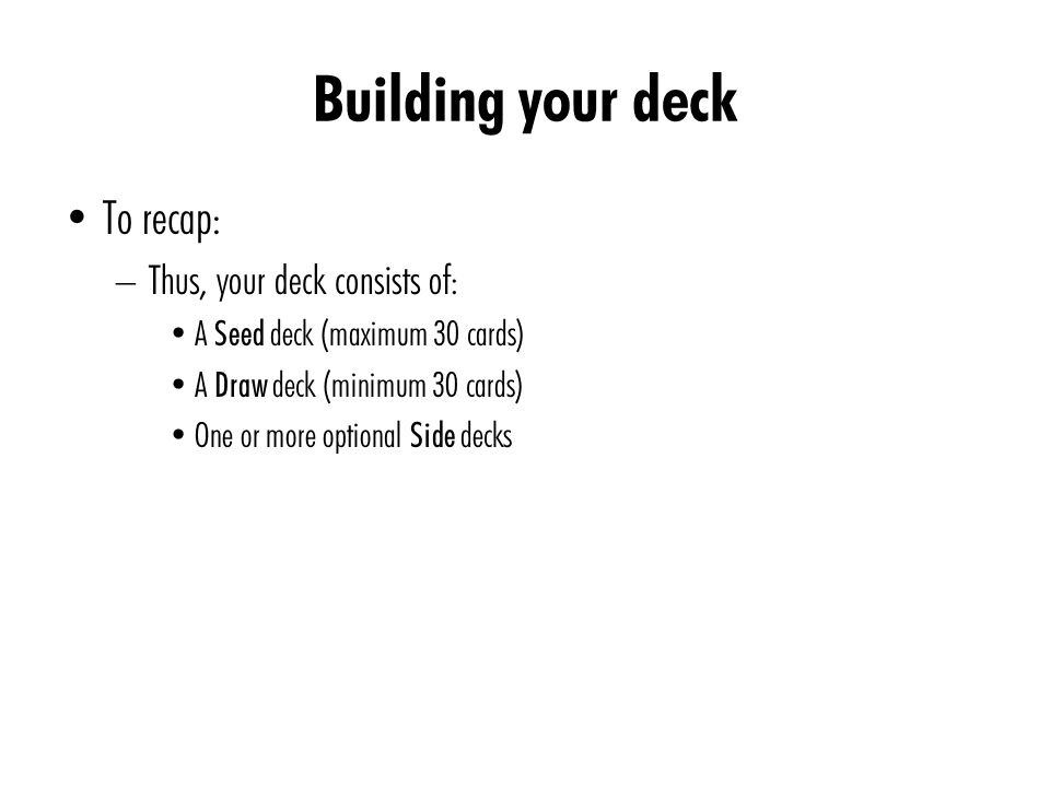 Building your deck To recap: – Thus, your deck consists of: A Seed deck (maximum 30 cards) A Draw deck (minimum 30 cards) One or more optional Side de