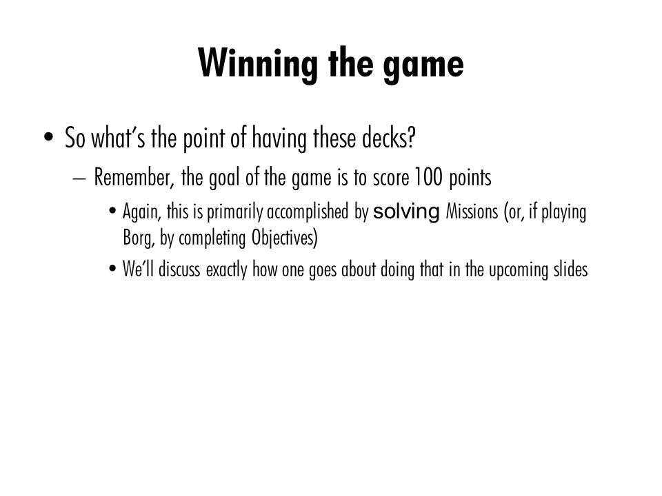 Winning the game So what's the point of having these decks? – Remember, the goal of the game is to score 100 points Again, this is primarily accomplis