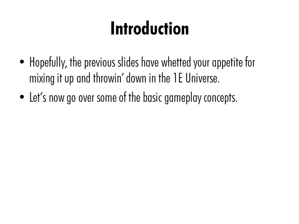 Introduction Hopefully, the previous slides have whetted your appetite for mixing it up and throwin' down in the 1E Universe. Let's now go over some o