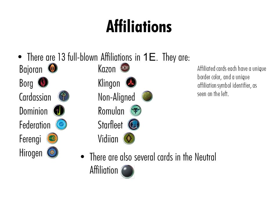 Affiliations There are 13 full-blown Affiliations in 1E. They are: Bajoran Borg Cardassian Dominion Federation Ferengi Hirogen Kazon Klingon Non-Align