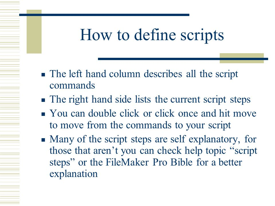 How to define scripts The left hand column describes all the script commands The right hand side lists the current script steps You can double click or click once and hit move to move from the commands to your script Many of the script steps are self explanatory, for those that aren't you can check help topic script steps or the FileMaker Pro Bible for a better explanation