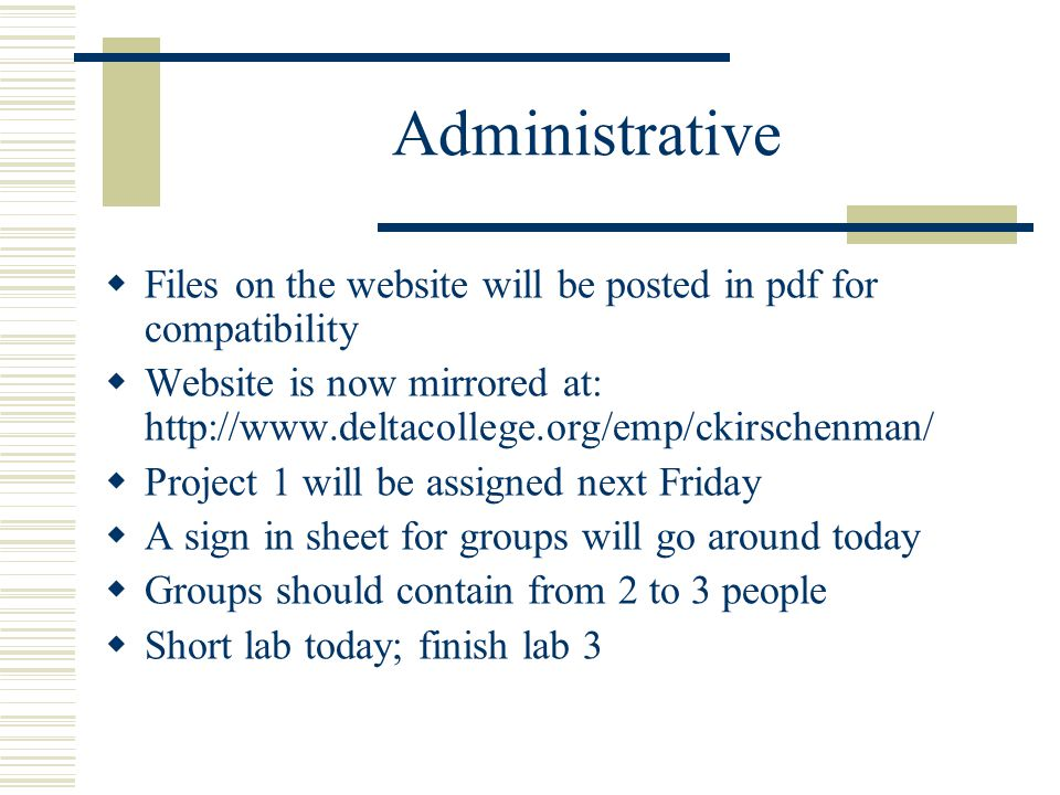 Administrative  Files on the website will be posted in pdf for compatibility  Website is now mirrored at: http://www.deltacollege.org/emp/ckirschenman/  Project 1 will be assigned next Friday  A sign in sheet for groups will go around today  Groups should contain from 2 to 3 people  Short lab today; finish lab 3