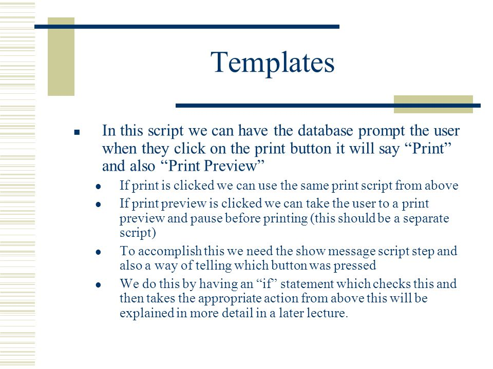 Templates In this script we can have the database prompt the user when they click on the print button it will say Print and also Print Preview If print is clicked we can use the same print script from above If print preview is clicked we can take the user to a print preview and pause before printing (this should be a separate script) To accomplish this we need the show message script step and also a way of telling which button was pressed We do this by having an if statement which checks this and then takes the appropriate action from above this will be explained in more detail in a later lecture.