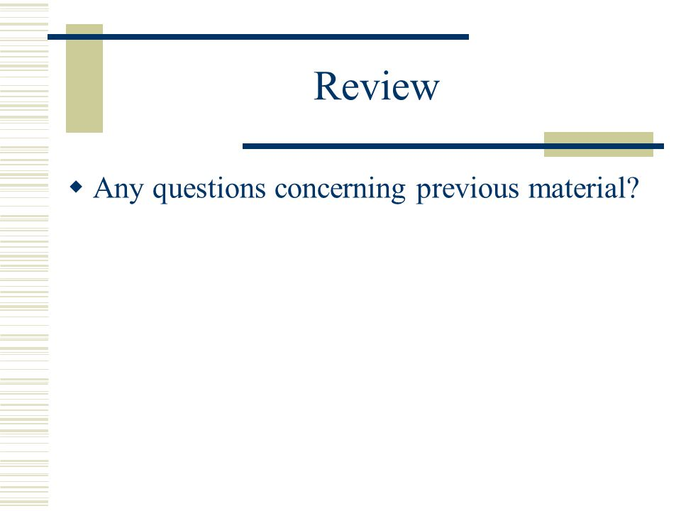 Review  Any questions concerning previous material?