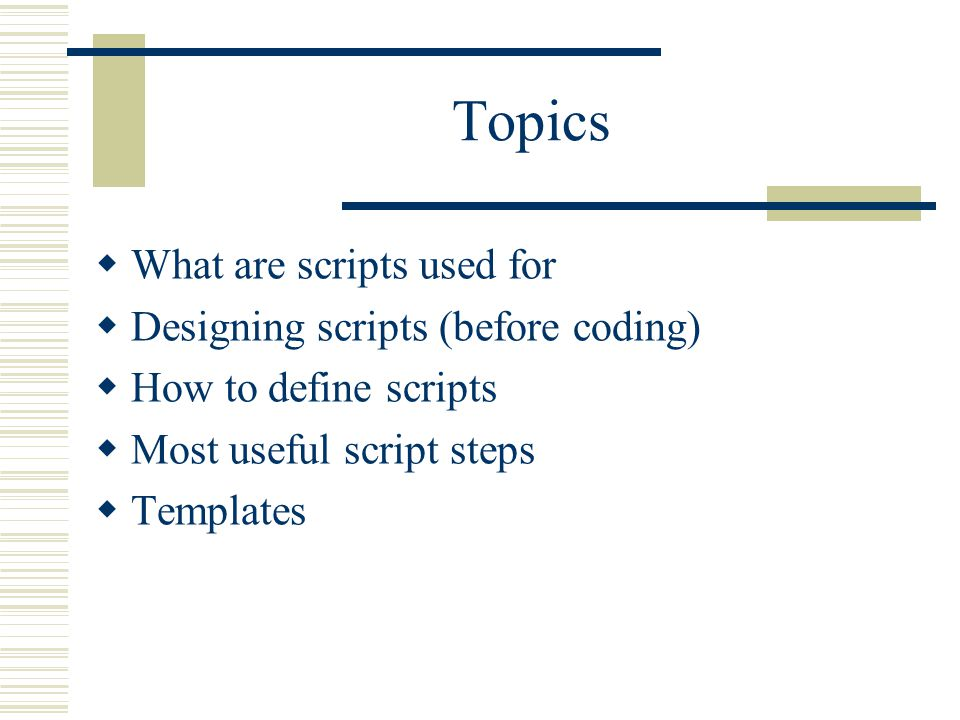 Topics  What are scripts used for  Designing scripts (before coding)  How to define scripts  Most useful script steps  Templates