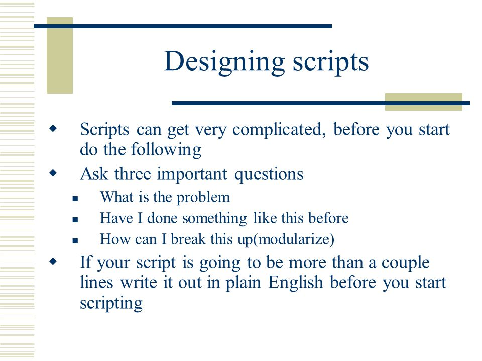 Designing scripts  Scripts can get very complicated, before you start do the following  Ask three important questions What is the problem Have I done something like this before How can I break this up(modularize)  If your script is going to be more than a couple lines write it out in plain English before you start scripting