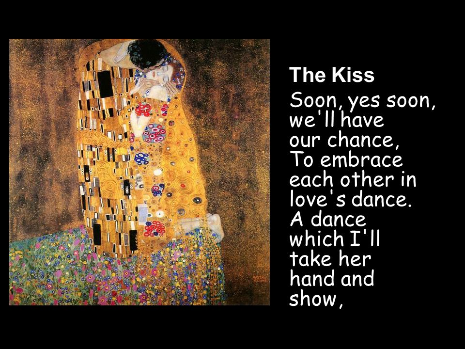 The Kiss Soon, yes soon, we ll have our chance, To embrace each other in love s dance.