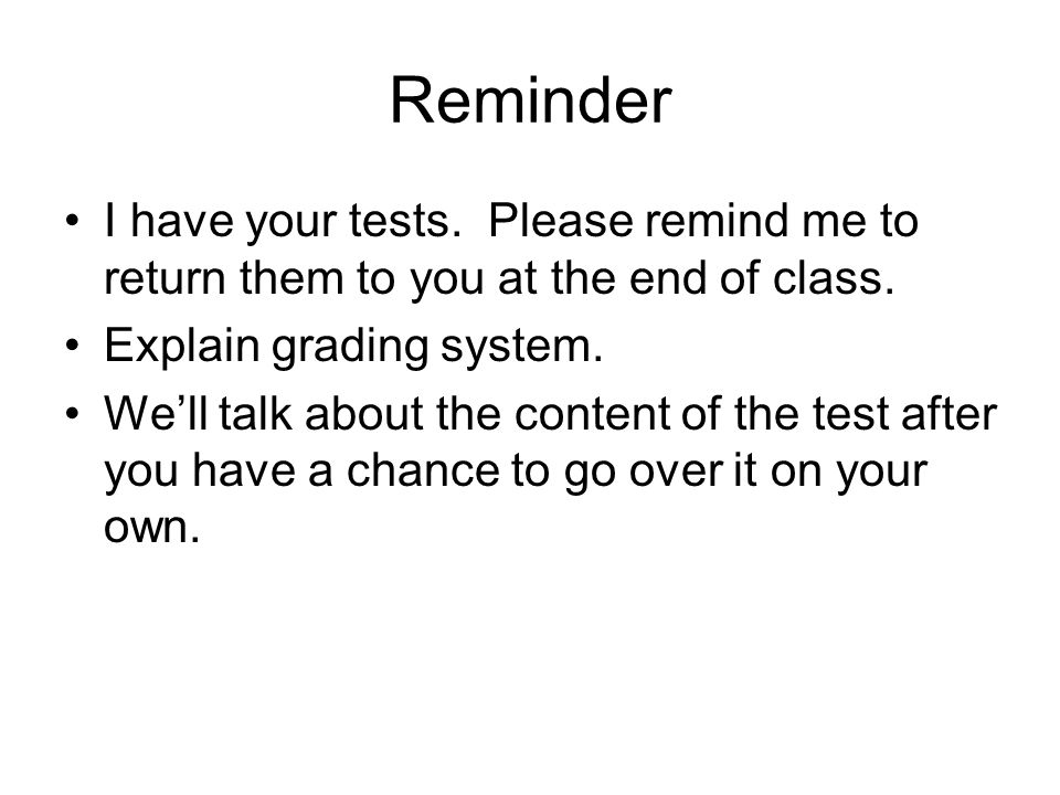 Reminder I have your tests. Please remind me to return them to you at the end of class. Explain grading system. We'll talk about the content of the te