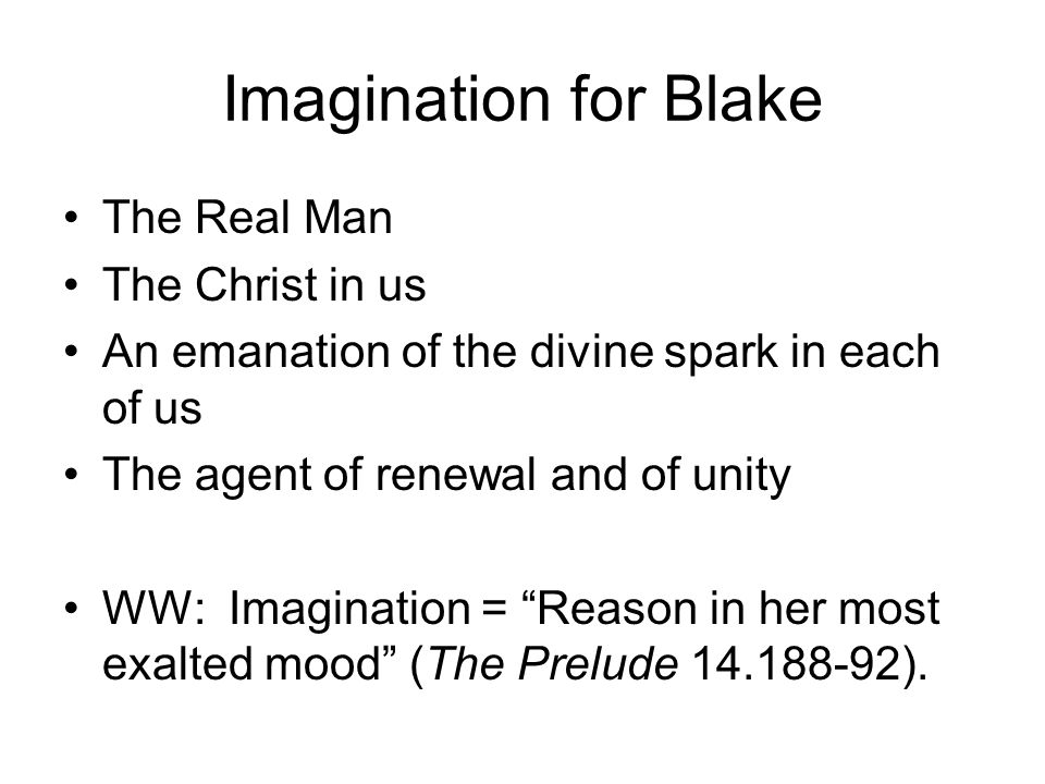 Imagination for Blake The Real Man The Christ in us An emanation of the divine spark in each of us The agent of renewal and of unity WW: Imagination =