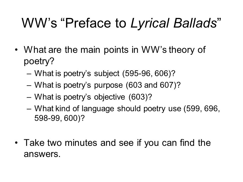 "WW's ""Preface to Lyrical Ballads"" What are the main points in WW's theory of poetry? –What is poetry's subject (595-96, 606)? –What is poetry's purpos"