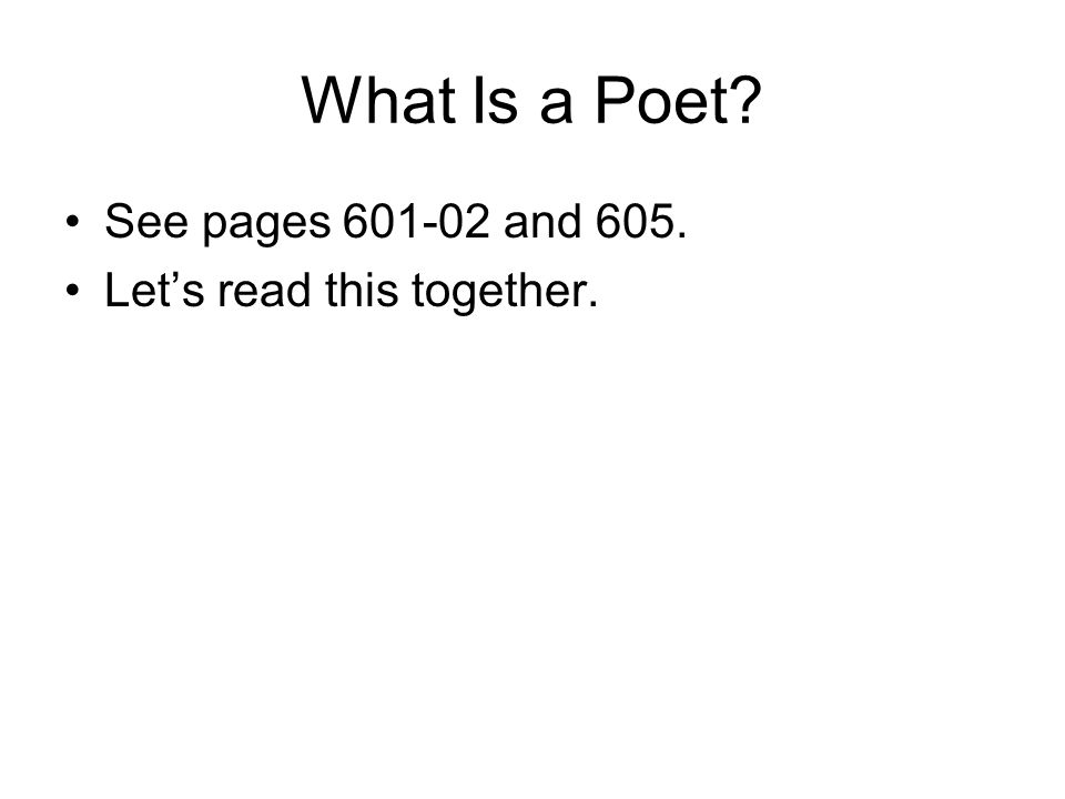 What Is a Poet? See pages 601-02 and 605. Let's read this together.