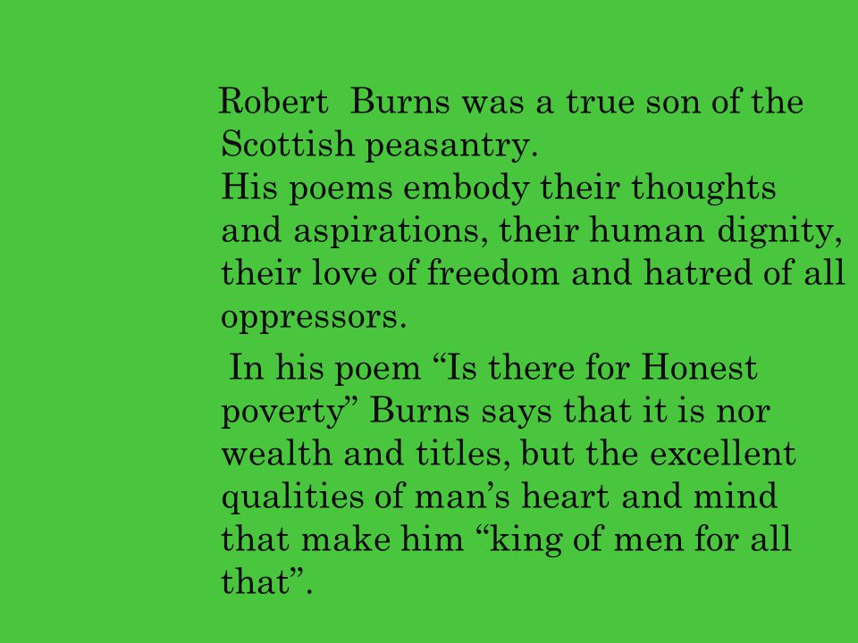 Robert Burns was a true son of the Scottish peasantry. His poems embody their thoughts and aspirations, their human dignity, their love of freedom and