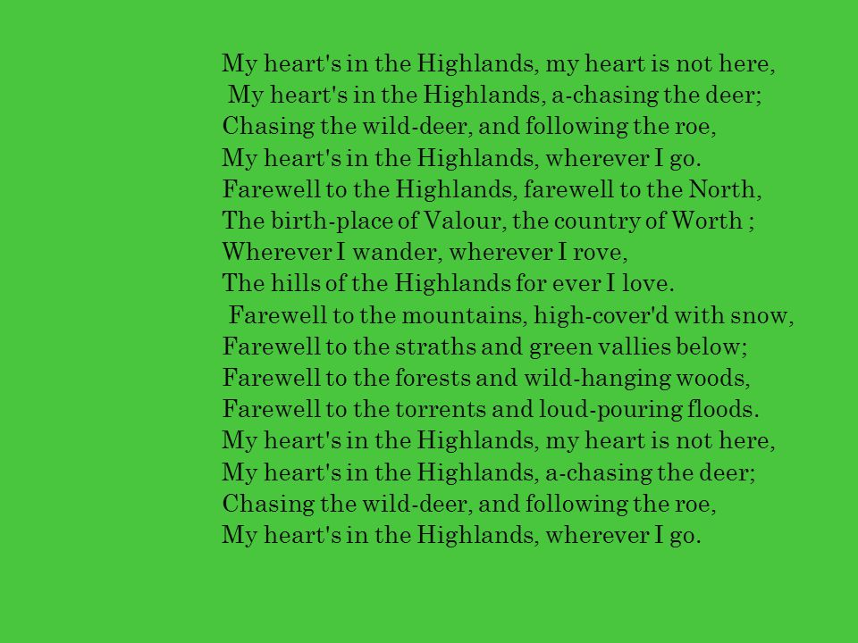 My heart's in the Highlands, my heart is not here, My heart's in the Highlands, a-chasing the deer; Chasing the wild-deer, and following the roe, My h