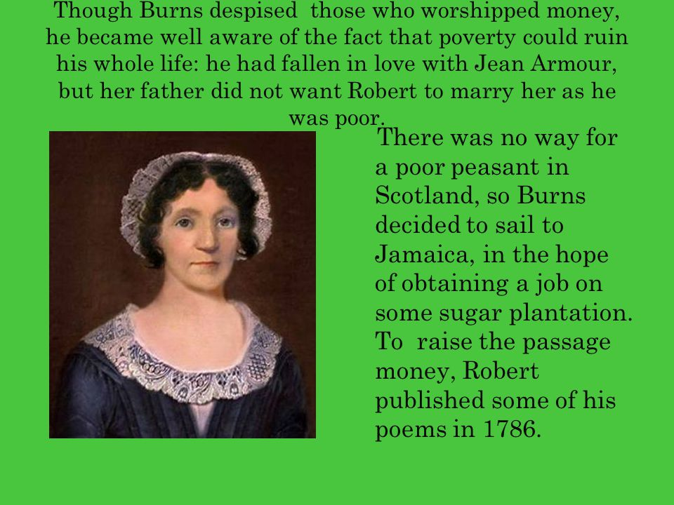 Though Burns despised those who worshipped money, he became well aware of the fact that poverty could ruin his whole life: he had fallen in love with