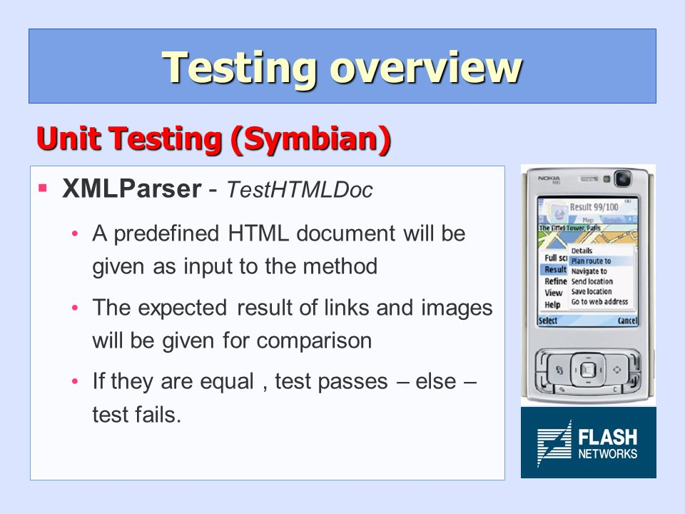 Testing overview §XMLParser - TestHTMLDoc A predefined HTML document will be given as input to the method The expected result of links and images will be given for comparison If they are equal, test passes – else – test fails.