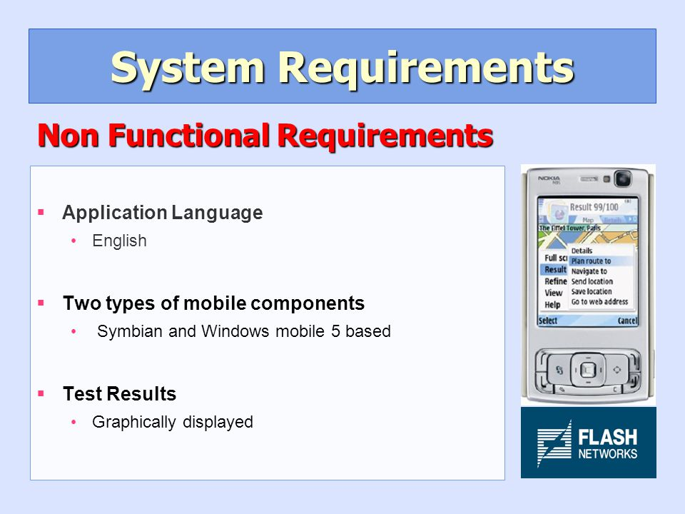 System Requirements §Application Language English §Two types of mobile components Symbian and Windows mobile 5 based §Test Results Graphically displayed Non Functional Requirements